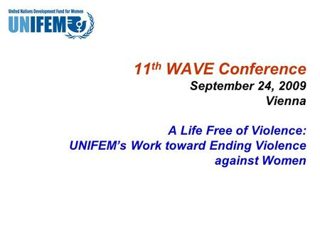 11 th WAVE Conference September 24, 2009 Vienna A Life Free of Violence: UNIFEM's Work toward Ending Violence against Women.