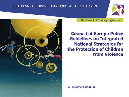 Council of Europe Policy Guidelines on Integrated National Strategies for the Protection of Children from Violence By Lioubov Samokhina.
