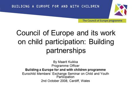 Council of Europe and its work on child participation: Building partnerships By Maarit Kuikka Programme Officer Building a Europe for and with children.