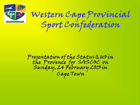 Western Cape Provincial Sport Confederation Presentation of the Status QUO in the Provence for SASCOC on Sunday, 24 February 2013 in Cape Town.