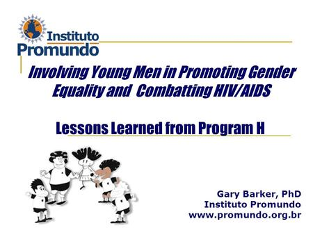 Gary Barker, PhD Instituto Promundo www.promundo.org.br Involving Young Men in Promoting Gender Equality and Combatting HIV/AIDS Lessons Learned from Program.