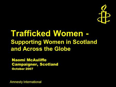 Amnesty International Trafficked Women - Supporting Women in Scotland and Across the Globe Naomi McAuliffe Campaigner, Scotland October 2007.