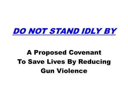 DO NOT STAND IDLY BY A Proposed Covenant To Save Lives By Reducing Gun Violence.