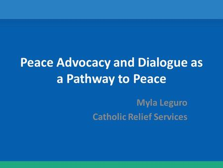 Peace Advocacy and Dialogue as a Pathway to Peace Myla Leguro Catholic Relief Services.
