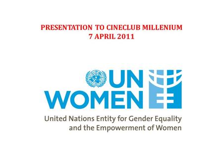 "PRESENTATION TO CINECLUB MILLENIUM 7 APRIL 2011. ""Gender Equality must become a lived reality…"" - Executive Director Michelle Bachelet."