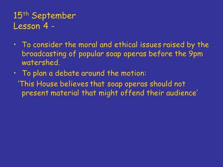 15 th September Lesson 4 - To consider the moral and ethical issues raised by the broadcasting of popular soap operas before the 9pm watershed. To plan.
