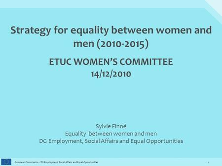 1 European Commission - DG Employment, Social Affairs and Equal Opportunities Strategy for equality between women and men (2010-2015) ETUC WOMEN'S COMMITTEE.