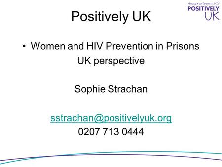 Positively UK Women and HIV Prevention in Prisons UK perspective Sophie Strachan 0207 713 0444.