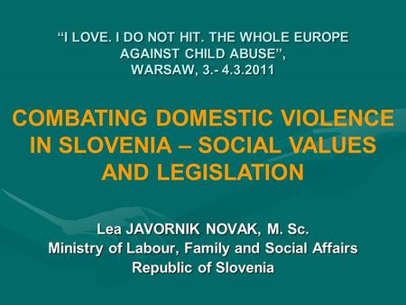 """I LOVE. I DO NOT HIT. THE WHOLE EUROPE AGAINST CHILD ABUSE"", WARSAW, 3.- 4.3.2011 Lea JAVORNIK NOVAK, M. Sc. Ministry of Labour, Family and Social Affairs."