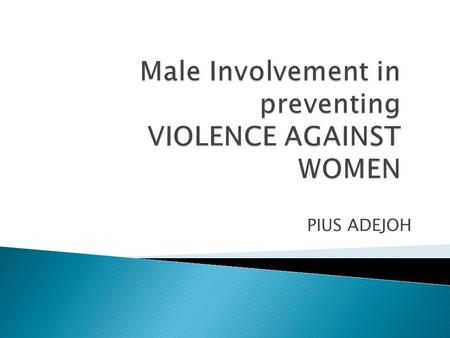 PIUS ADEJOH.  By the end of this session, participants should be able to:  explain the role of men in combating gender based violence.
