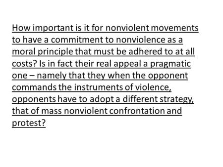 How important is it for nonviolent movements to have a commitment to nonviolence as a moral principle that must be adhered to at all costs? Is in fact.