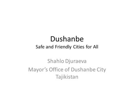 Dushanbe Safe and Friendly Cities for All Shahlo Djuraeva Mayor's Office of Dushanbe City Tajikistan.