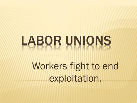 Workers fight to end exploitation.  1 st were called trade unions  Began as a way to provide help in bad times  Goals:  shortened workdays  higher.