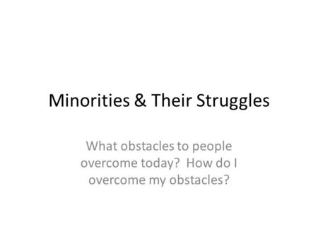 Minorities & Their Struggles What obstacles to people overcome today? How do I overcome my obstacles?