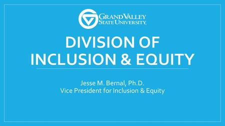 DIVISION OF INCLUSION & EQUITY Jesse M. Bernal, Ph.D. Vice President for Inclusion & Equity.