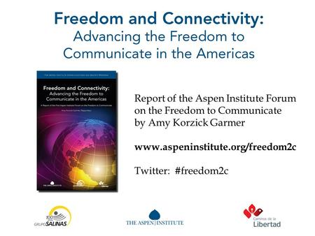 Report of the Aspen Institute Forum on the Freedom to Communicate by Amy Korzick Garmer www.aspeninstitute.org/freedom2c Twitter: #freedom2c.