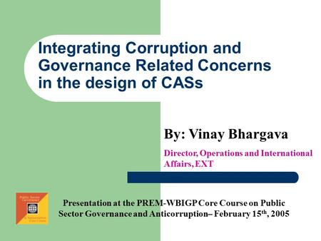 Integrating Corruption and Governance Related Concerns in the design of CASs By: Vinay Bhargava Director, Operations and International Affairs, EXT Presentation.