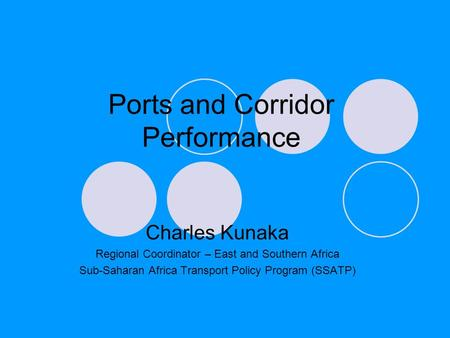 Ports and Corridor Performance Charles Kunaka Regional Coordinator – East and Southern Africa Sub-Saharan Africa Transport Policy Program (SSATP)