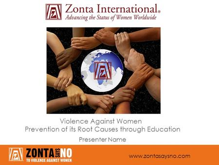 Www.zontasaysno.com Violence Against Women Prevention of its Root Causes through Education Presenter Name.