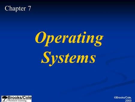 ©Brooks/Cole, 2003 Chapter 7 Operating Systems. ©Brooks/Cole, 2003 Define the purpose and functions of an operating system. Understand the components.