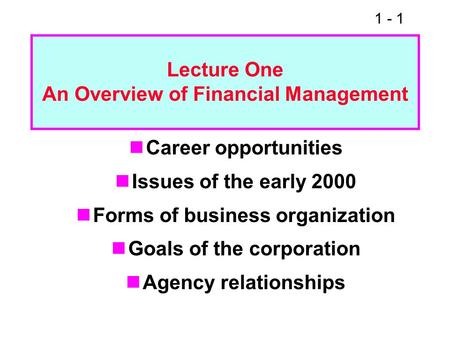 1 - 1 Career opportunities Issues of the early 2000 Forms of business organization Goals of the corporation Agency relationships Lecture One An Overview.