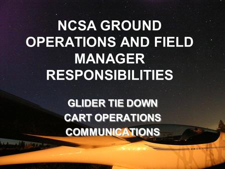 NCSA GROUND OPERATIONS AND FIELD MANAGER RESPONSIBILITIES GLIDER TIE DOWN CART OPERATIONS COMMUNICATIONS GLIDER TIE DOWN CART OPERATIONS COMMUNICATIONS.