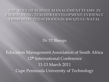 Dr. TT Bhengu Education Management Association of South Africa 12 th International Conference 11-13 March 2011 Cape Peninsula University of Technology.