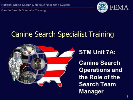 1 National Urban Search & Rescue Response System Canine Search Specialist Training Canine Search Specialist Training STM Unit 7A: Canine Search Operations.