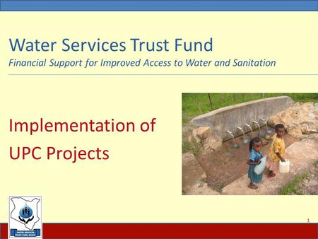 Water Services Trust Fund Financial Support for Improved Access to Water and Sanitation Implementation of UPC Projects 1.