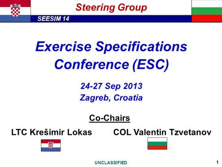 SEESIM 14 UNCLASSIFIED 1 Exercise Specifications Conference (ESC) 24-27 Sep 2013 Zagreb, Croatia Co-Chairs LTC Krešimir LokasCOL Valentin Tzvetanov Steering.