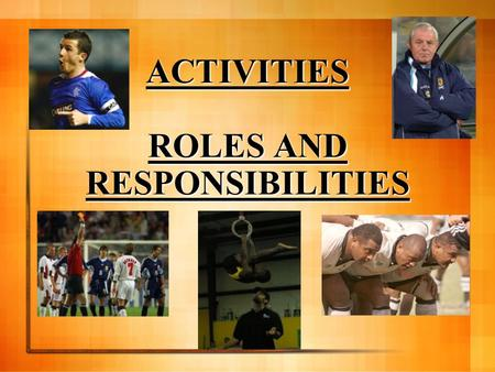ACTIVITIES ROLES AND RESPONSIBILITIES Learning Outcomes By the end of this lesson you will; Be aware of the different roles in activities Understand.