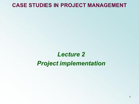 1 CASE STUDIES IN PROJECT MANAGEMENT Lecture 2 Project implementation.