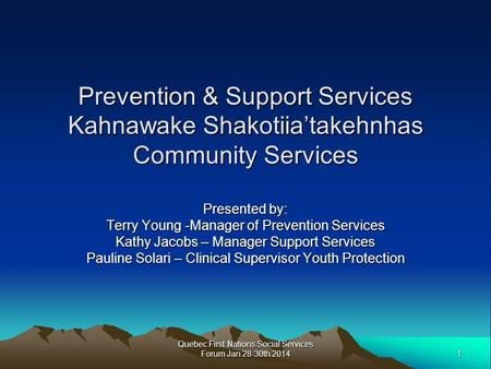 1 Quebec First Nations Social Services Forum Jan 28-30th 2014 Prevention & Support Services Kahnawake Shakotiia'takehnhas Community Services Presented.
