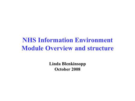 NHS Information Environment Module Overview and structure Linda Blenkinsopp October 2008.