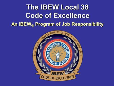 An An IBEW ® Program of Job Responsibility The IBEW Local 38 Code of Excellence.