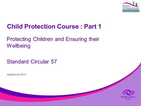 Child Protection Course : Part 1 Protecting Children and Ensuring their Wellbeing Standard Circular 57 Updated Jan 2015.