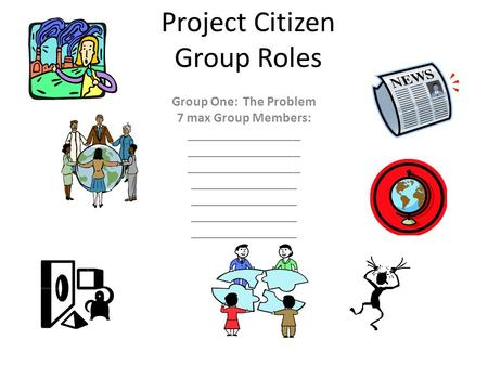 Project Citizen Group Roles Group One: The Problem 7 max Group Members: _________________ ________________.