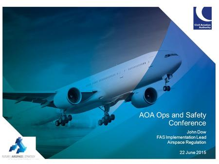 AOA Ops and Safety Conference John Dow FAS Implementation Lead Airspace Regulation 22 June 2015.
