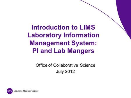 Introduction to LIMS Laboratory Information Management System: PI and Lab Mangers Office of Collaborative Science July 2012.