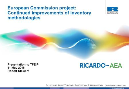 Www.ricardo-aea.com © Ricardo plc 2012 European Commission project: Continued improvements of inventory methodologies Presentation to TFEIP 11 May 2015.