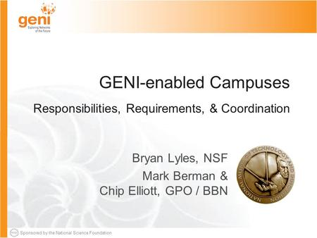 Sponsored by the National Science Foundation GENI-enabled Campuses Responsibilities, Requirements, & Coordination Bryan Lyles, NSF Mark Berman & Chip Elliott,