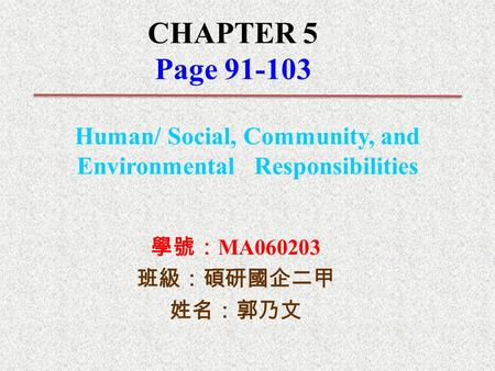 CHAPTER 5 Page 91-103 Human/ Social, Community, and Environmental Responsibilities 學號: MA060203 班級:碩研國企二甲 姓名:郭乃文.