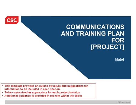 CSC proprietary COMMUNICATIONS AND TRAINING PLAN FOR [PROJECT] [date] This template provides an outline structure and suggestions for information to be.