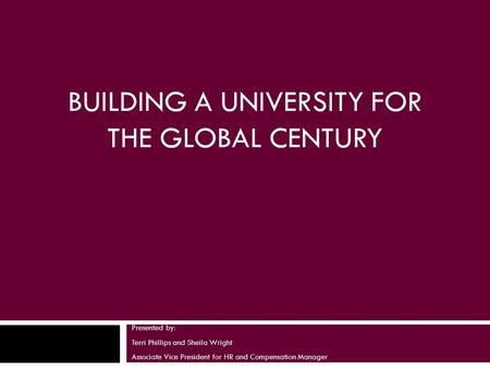 BUILDING A UNIVERSITY FOR THE GLOBAL CENTURY Presented by: Terri Phillips and Sheila Wright Associate Vice President for HR and Compensation Manager.