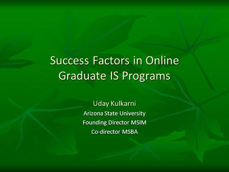 Success Factors in Online Graduate IS Programs Uday Kulkarni Arizona State University Founding Director MSIM Co-director MSBA.