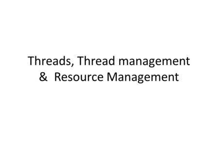 Threads, Thread management & Resource Management.