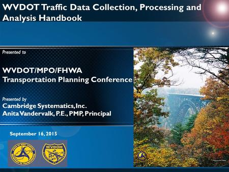 WVDOT/MPO/FHWA Transportation Planning Conference WVDOT Traffic Data Collection, Processing and Analysis Handbook Presented to September 16, 2015 Presented.