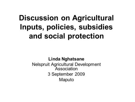 Discussion on Agricultural Inputs, policies, subsidies and social protection Linda Nghatsane Nelspruit Agricultural Development Association 3 September.
