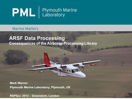 ARSF Data Processing Consequences of the Airborne Processing Library Mark Warren Plymouth Marine Laboratory, Plymouth, UK RSPSoc 2012 – Greenwich, London.