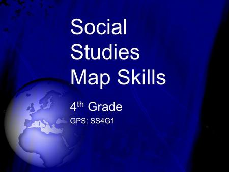 Social Studies Map Skills 4 th Grade GPS: SS4G1. GLOBE A globe is a map of the Earth.
